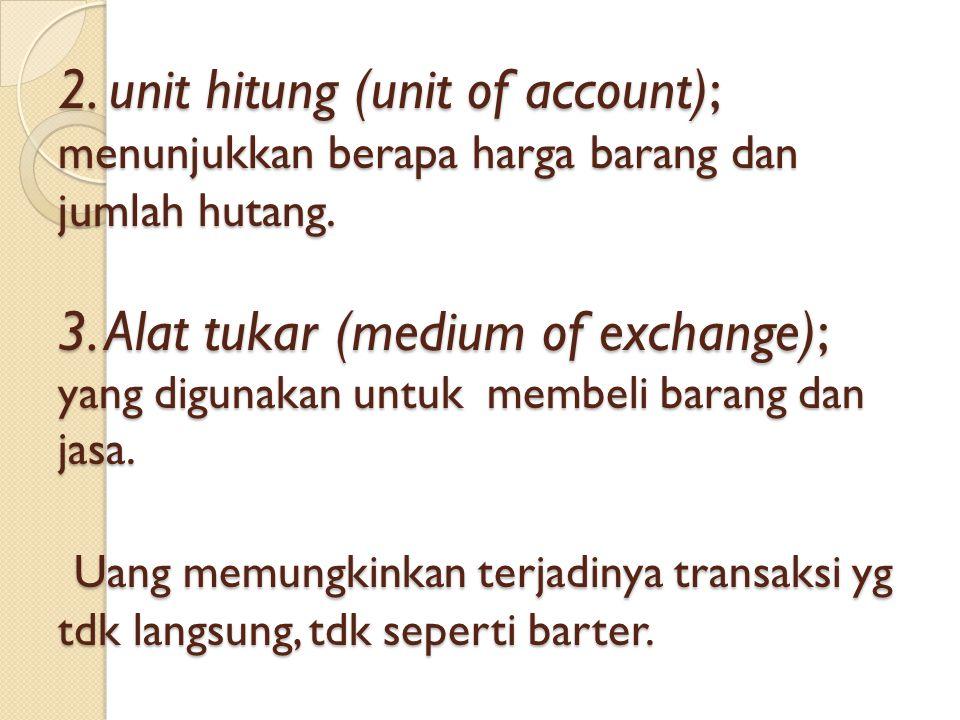 2. unit hitung (unit of account); menunjukkan berapa harga barang dan jumlah hutang. 3. Alat tukar (medium of exchange); yang digunakan untuk membeli