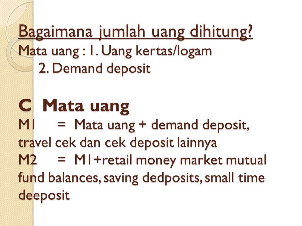 Bagaimana jumlah uang dihitung? Mata uang : 1. Uang kertas/logam 2. Demand deposit C Mata uang M1 = Mata uang + demand deposit, travel cek dan cek dep