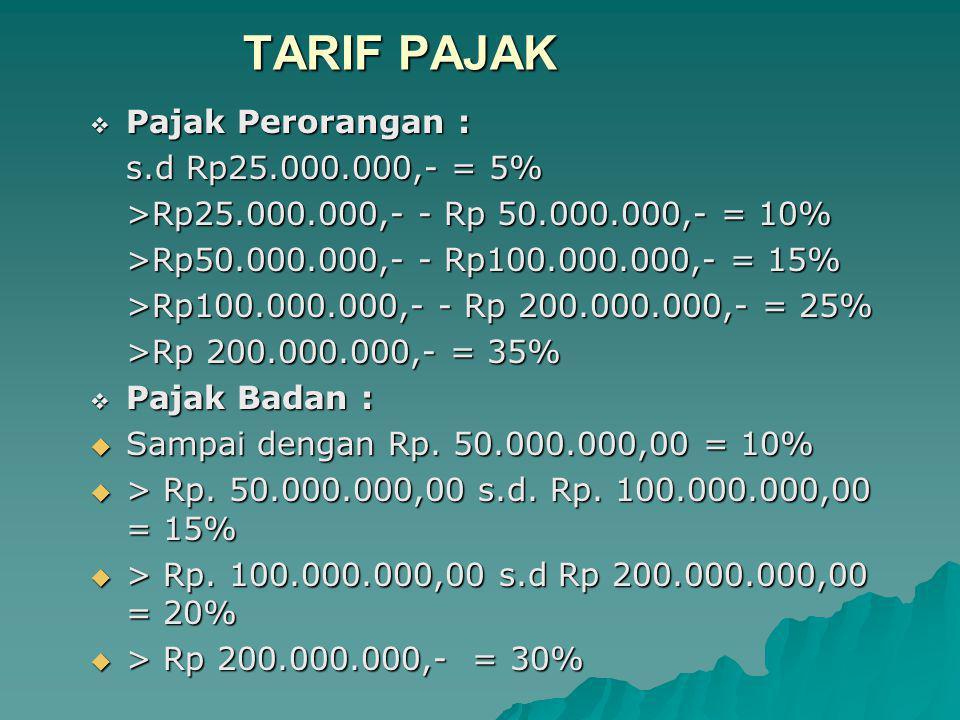 TARIF PAJAK  Pajak Perorangan : s.d Rp25.000.000,- = 5% >Rp25.000.000,- - Rp 50.000.000,- = 10% >Rp50.000.000,- - Rp100.000.000,- = 15% >Rp100.000.000,- - Rp 200.000.000,- = 25% >Rp 200.000.000,- = 35%  Pajak Badan :  Sampai dengan Rp.