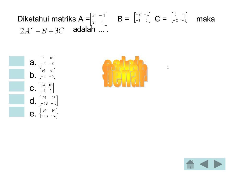 Diketahui dua matriks A = dan B =, maka : •a. Φ •b. •c. •d. •e.