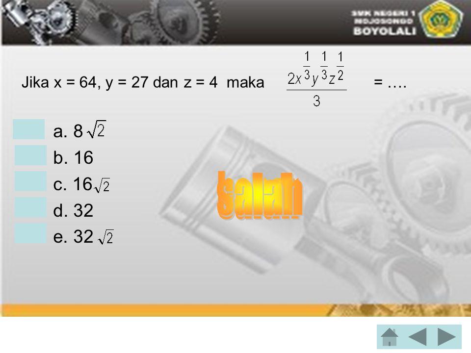 Jika x = 64, y = 27 dan z = 4 maka = …. • a. 8 • b. 16 • c. 16 • d. 32 • e. 32