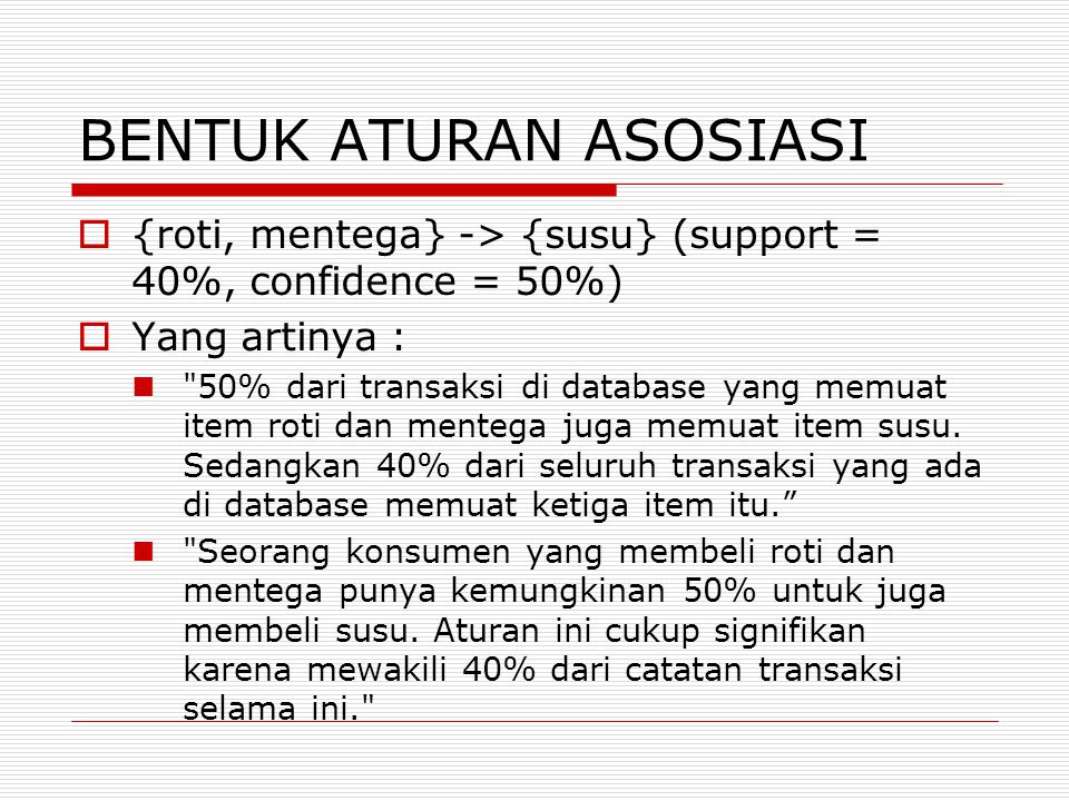BENTUK ATURAN ASOSIASI  {roti, mentega} -> {susu} (support = 40%, confidence = 50%)  Yang artinya :  50% dari transaksi di database yang memuat item roti dan mentega juga memuat item susu.