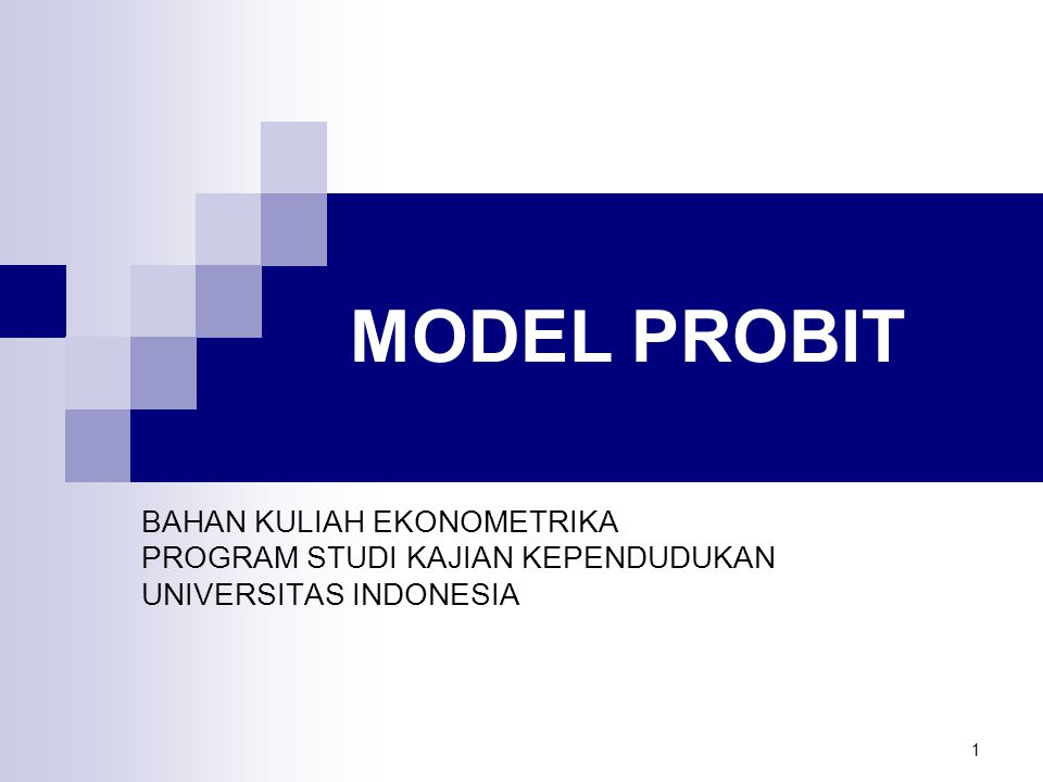 1 MODEL PROBIT BAHAN KULIAH EKONOMETRIKA PROGRAM STUDI KAJIAN KEPENDUDUKAN UNIVERSITAS INDONESIA