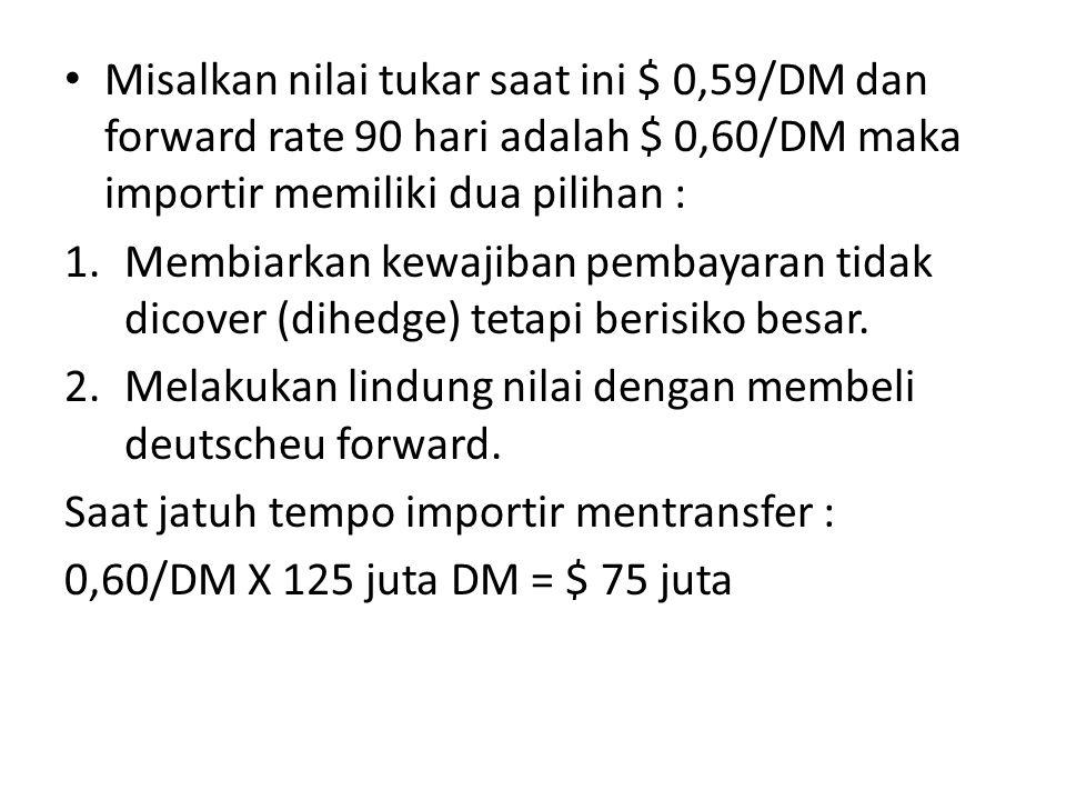 • Misalkan nilai tukar saat ini $ 0,59/DM dan forward rate 90 hari adalah $ 0,60/DM maka importir memiliki dua pilihan : 1.Membiarkan kewajiban pembay