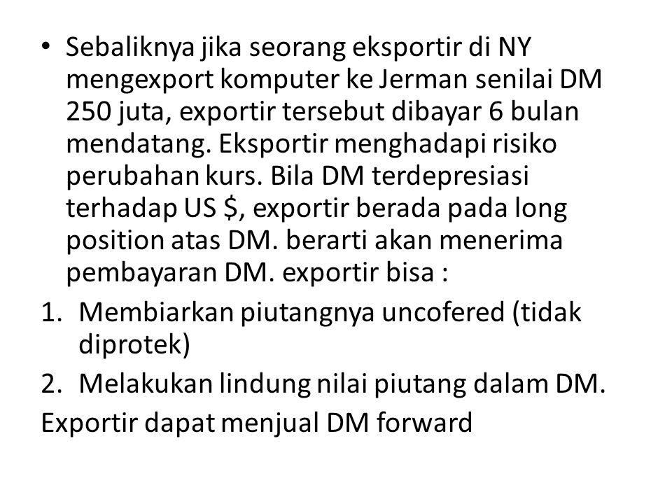 • Sebaliknya jika seorang eksportir di NY mengexport komputer ke Jerman senilai DM 250 juta, exportir tersebut dibayar 6 bulan mendatang. Eksportir me