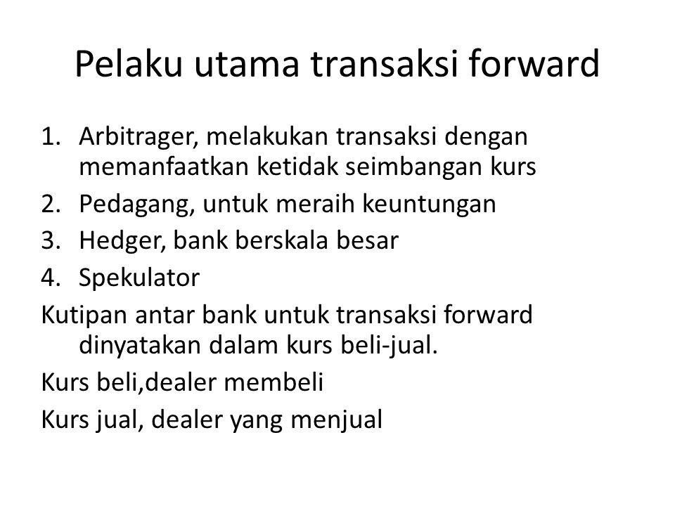 Pelaku utama transaksi forward 1.Arbitrager, melakukan transaksi dengan memanfaatkan ketidak seimbangan kurs 2.Pedagang, untuk meraih keuntungan 3.Hed