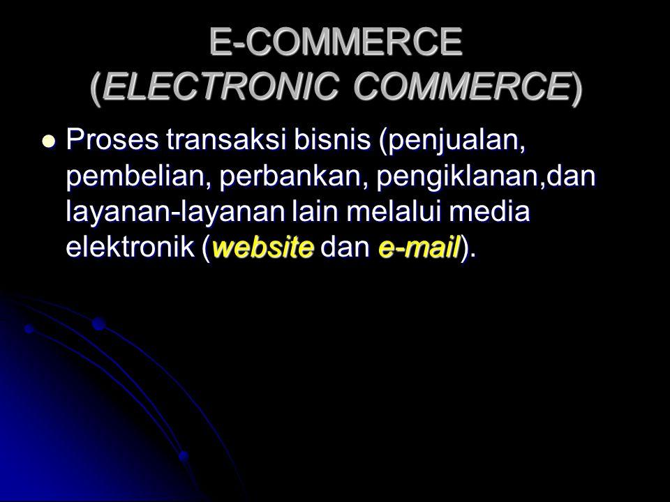 E-COMMERCE (ELECTRONIC COMMERCE)  Proses transaksi bisnis (penjualan, pembelian, perbankan, pengiklanan,dan layanan-layanan lain melalui media elektronik (website dan e-mail).