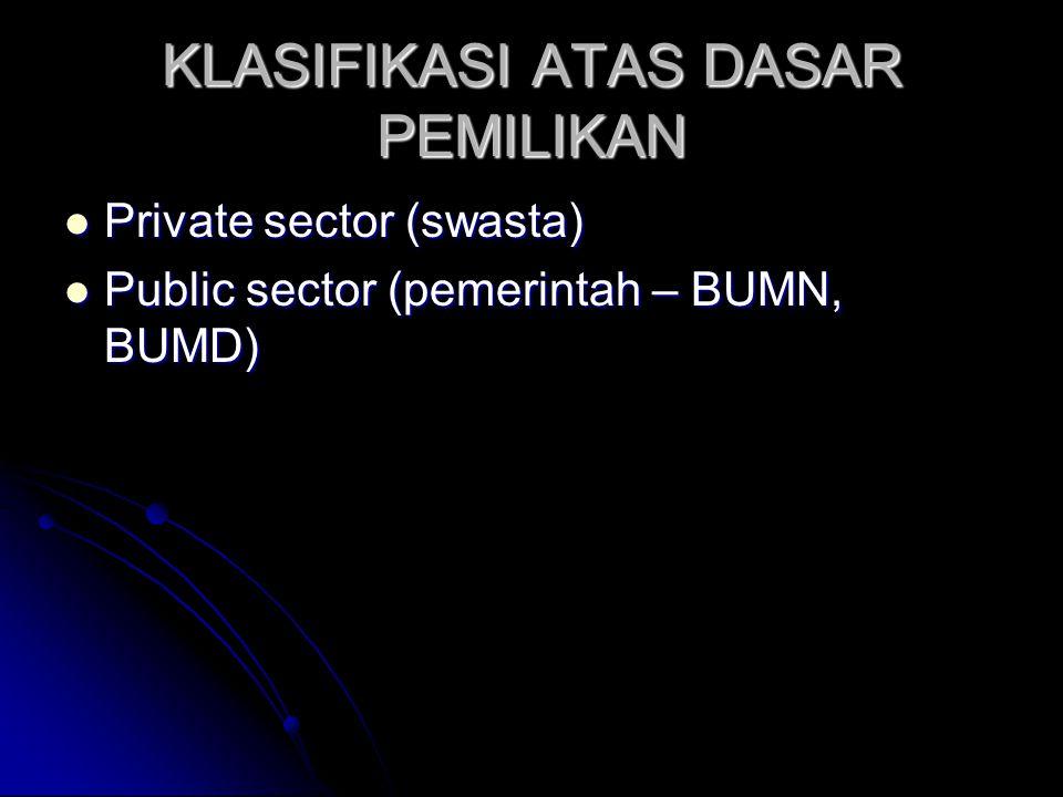KLASIFIKASI ATAS DASAR PEMILIKAN  Private sector (swasta)  Public sector (pemerintah – BUMN, BUMD)