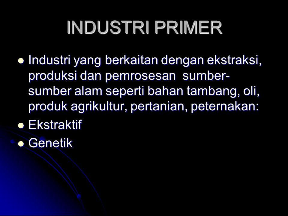 INDUSTRI PRIMER  Industri yang berkaitan dengan ekstraksi, produksi dan pemrosesan sumber- sumber alam seperti bahan tambang, oli, produk agrikultur, pertanian, peternakan:  Ekstraktif  Genetik