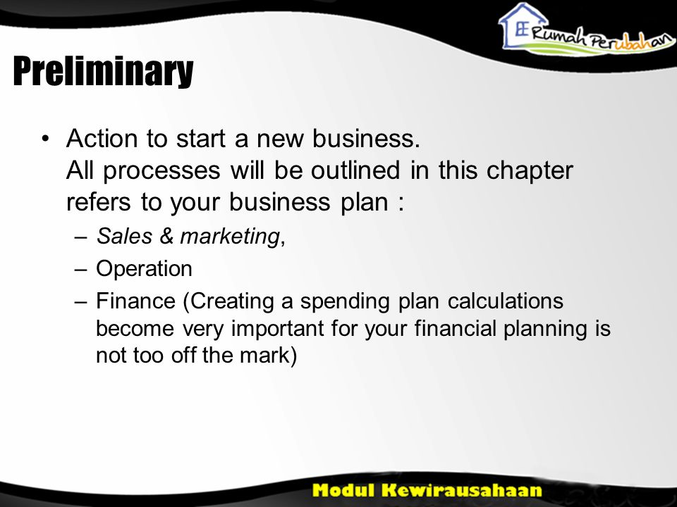 Preliminary •Action to start a new business. All processes will be outlined in this chapter refers to your business plan : –Sales & marketing, –Operat
