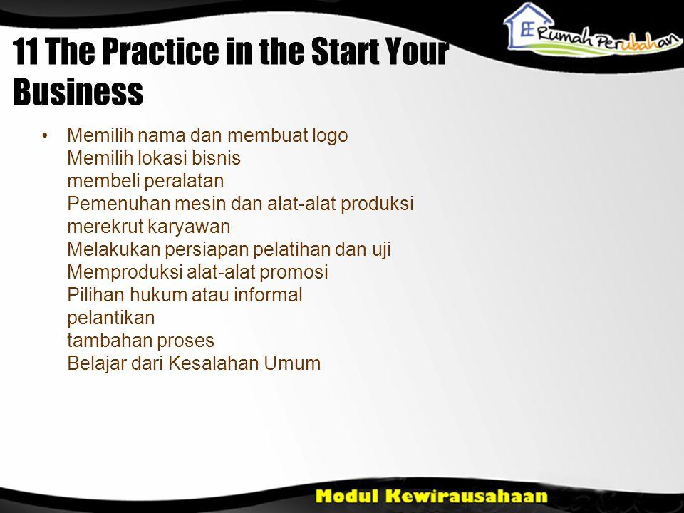 11 The Practice in the Start Your Business •Memilih nama dan membuat logo Memilih lokasi bisnis membeli peralatan Pemenuhan mesin dan alat-alat produksi merekrut karyawan Melakukan persiapan pelatihan dan uji Memproduksi alat-alat promosi Pilihan hukum atau informal pelantikan tambahan proses Belajar dari Kesalahan Umum