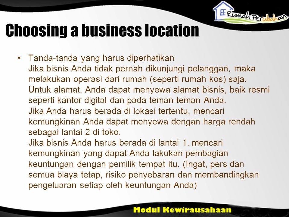 Choosing a business location •Tanda-tanda yang harus diperhatikan Jika bisnis Anda tidak pernah dikunjungi pelanggan, maka melakukan operasi dari rumah (seperti rumah kos) saja.