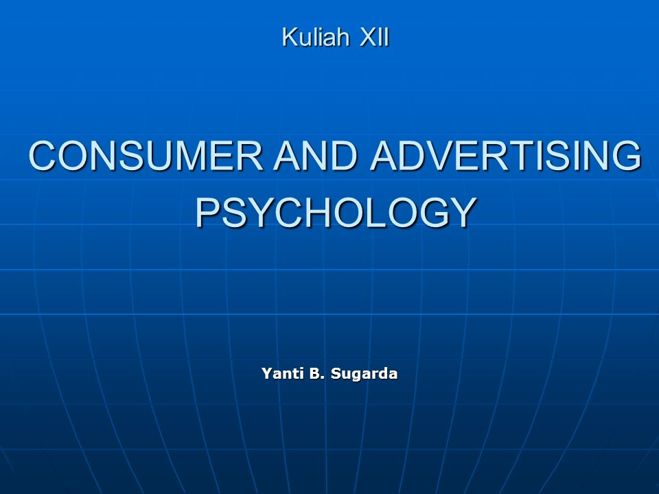 Kuliah XII CONSUMER AND ADVERTISING PSYCHOLOGY Yanti B. Sugarda
