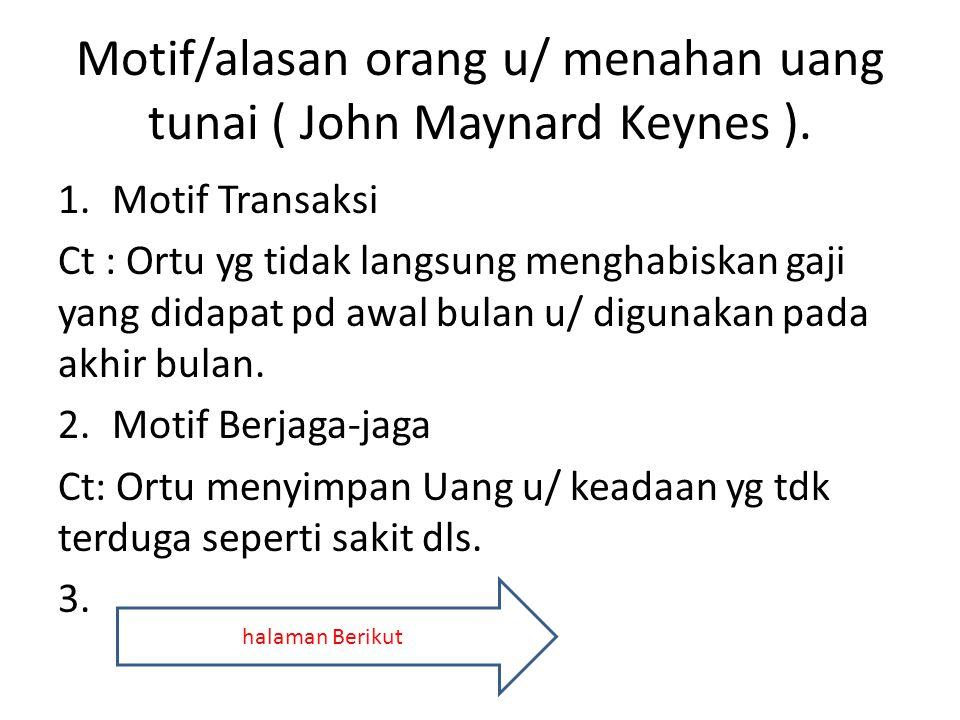 Motif/alasan orang u/ menahan uang tunai ( John Maynard Keynes ). 1.Motif Transaksi Ct : Ortu yg tidak langsung menghabiskan gaji yang didapat pd awal