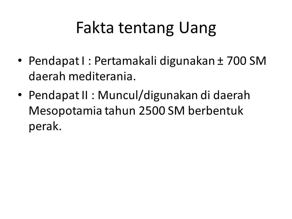 Fakta tentang Uang • Pendapat I : Pertamakali digunakan ± 700 SM daerah mediterania. • Pendapat II : Muncul/digunakan di daerah Mesopotamia tahun 2500