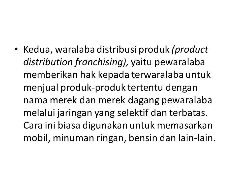 • Kedua, waralaba distribusi produk (product distribution franchising), yaitu pewaralaba memberikan hak kepada terwaralaba untuk menjual produk-produk tertentu dengan nama merek dan merek dagang pewaralaba melalui jaringan yang selektif dan terbatas.