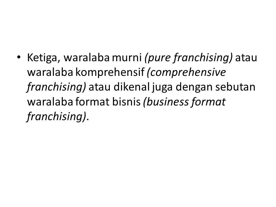 • Ketiga, waralaba murni (pure franchising) atau waralaba komprehensif (comprehensive franchising) atau dikenal juga dengan sebutan waralaba format bisnis (business format franchising).