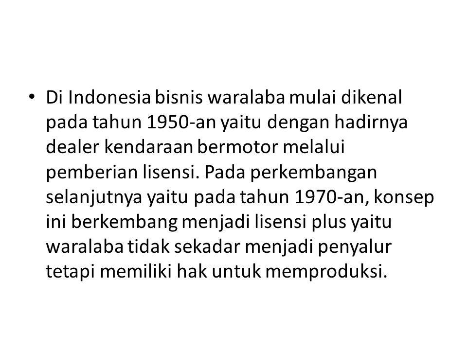 • Di Indonesia bisnis waralaba mulai dikenal pada tahun 1950-an yaitu dengan hadirnya dealer kendaraan bermotor melalui pemberian lisensi.