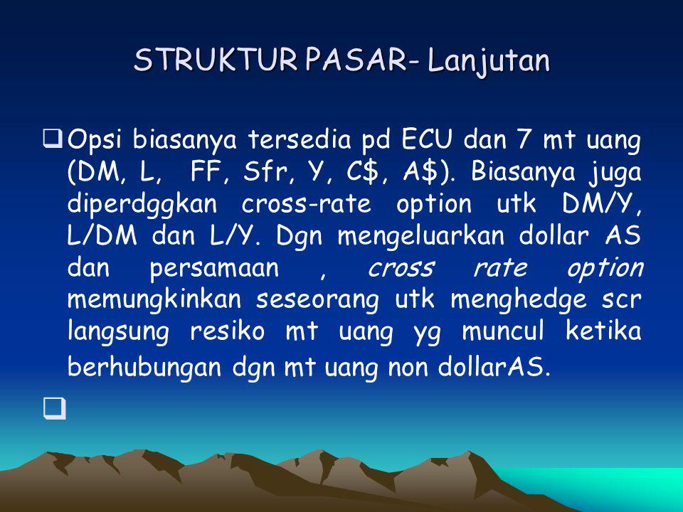 STRUKTUR PASAR- Lanjutan  Opsi biasanya tersedia pd ECU dan 7 mt uang (DM, L, FF, Sfr, Y, C$, A$). Biasanya juga diperdggkan cross-rate option utk DM