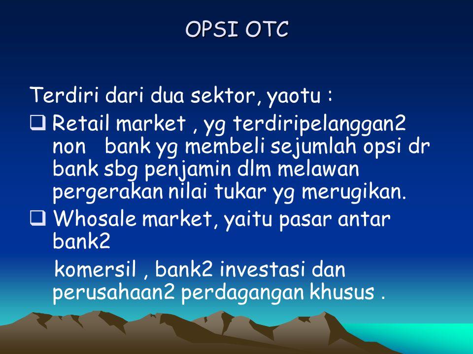 OPSI OTC Terdiri dari dua sektor, yaotu :  Retail market, yg terdiripelanggan2 non bank yg membeli sejumlah opsi dr bank sbg penjamin dlm melawan per