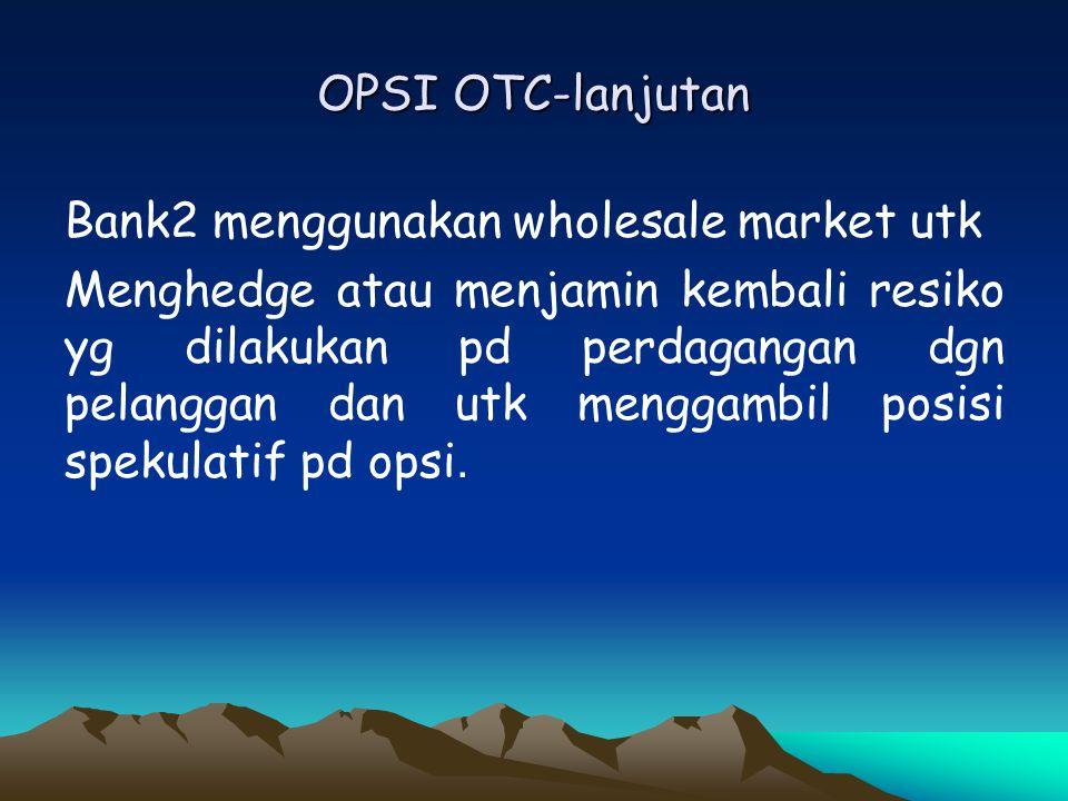 OPSI OTC-lanjutan Bank2 menggunakan wholesale market utk Menghedge atau menjamin kembali resiko yg dilakukan pd perdagangan dgn pelanggan dan utk meng