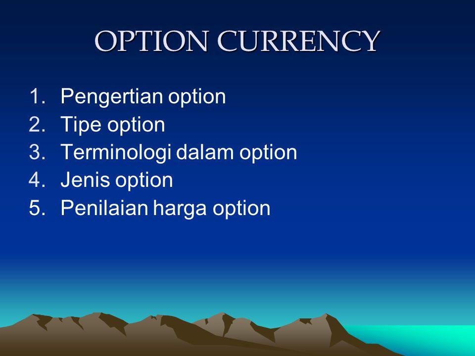 OPTION CURRENCY 1.Pengertian option 2.Tipe option 3.Terminologi dalam option 4.Jenis option 5. Penilaian harga option