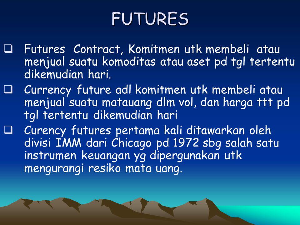 FUTURES  Futures Contract, Komitmen utk membeli atau menjual suatu komoditas atau aset pd tgl tertentu dikemudian hari.  Currency future adl komitme
