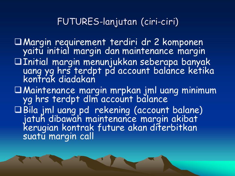FUTURES-lanjutan (ciri-ciri)  Margin requirement terdiri dr 2 komponen yaitu initial margin dan maintenance margin  Initial margin menunjukkan seber