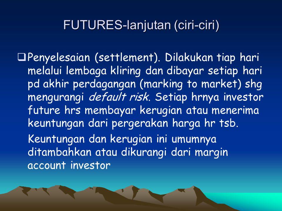 FUTURES-lanjutan (ciri-ciri)  Penyelesaian (settlement). Dilakukan tiap hari melalui lembaga kliring dan dibayar setiap hari pd akhir perdagangan (ma