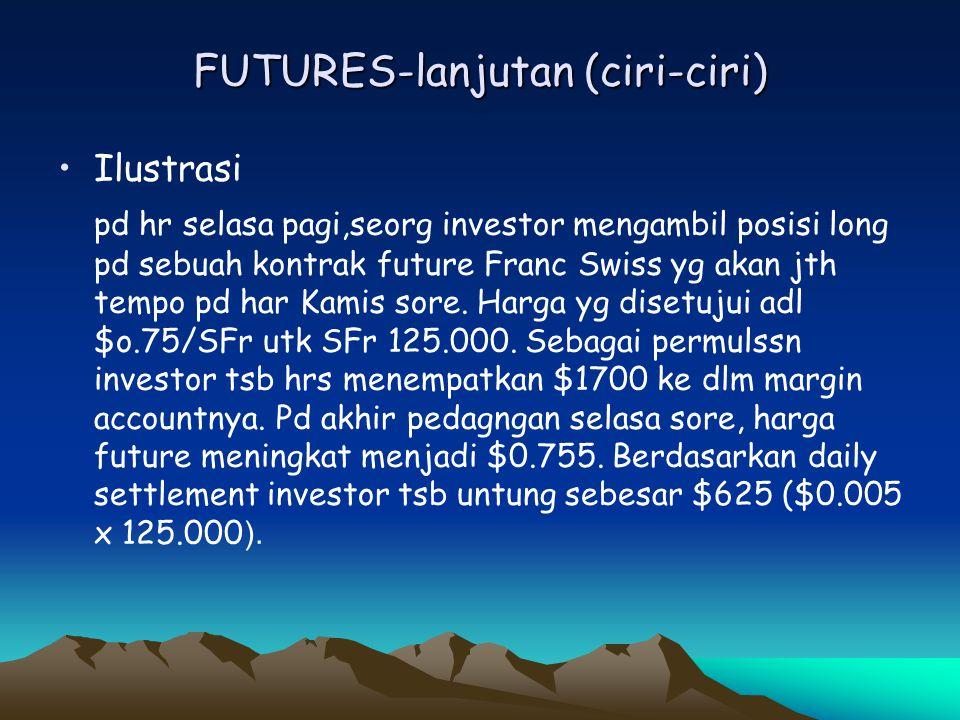 FUTURES-lanjutan (ciri-ciri) •Ilustrasi pd hr selasa pagi,seorg investor mengambil posisi long pd sebuah kontrak future Franc Swiss yg akan jth tempo
