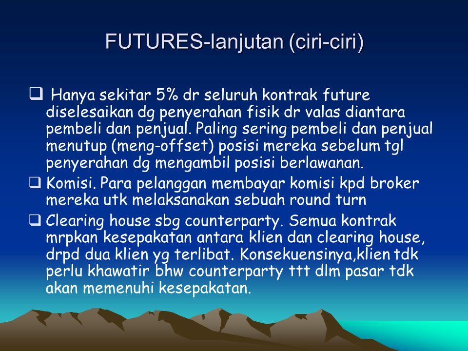 FUTURES-lanjutan (ciri-ciri)  Hanya sekitar 5% dr seluruh kontrak future diselesaikan dg penyerahan fisik dr valas diantara pembeli dan penjual. Pali