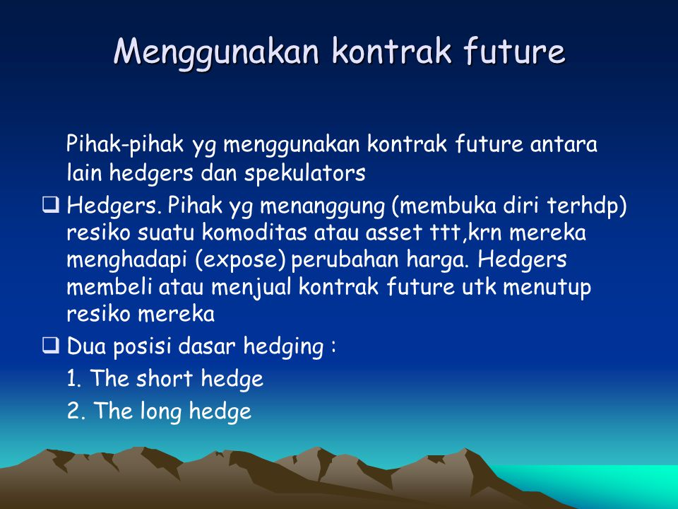 Menggunakan kontrak future Pihak-pihak yg menggunakan kontrak future antara lain hedgers dan spekulators  Hedgers. Pihak yg menanggung (membuka diri