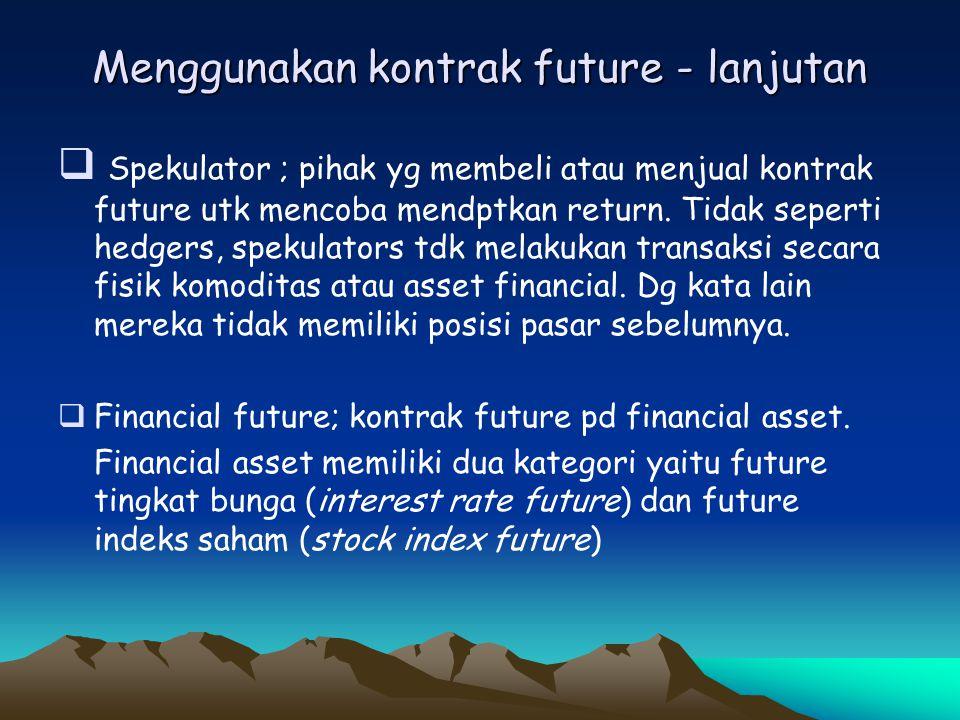 Menggunakan kontrak future - lanjutan  Spekulator ; pihak yg membeli atau menjual kontrak future utk mencoba mendptkan return. Tidak seperti hedgers,