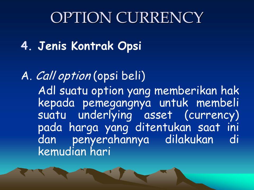 OPTION CURRENCY 4.Jenis Kontrak Opsi A. Call option (opsi beli) Adl suatu option yang memberikan hak kepada pemegangnya untuk membeli suatu underlying