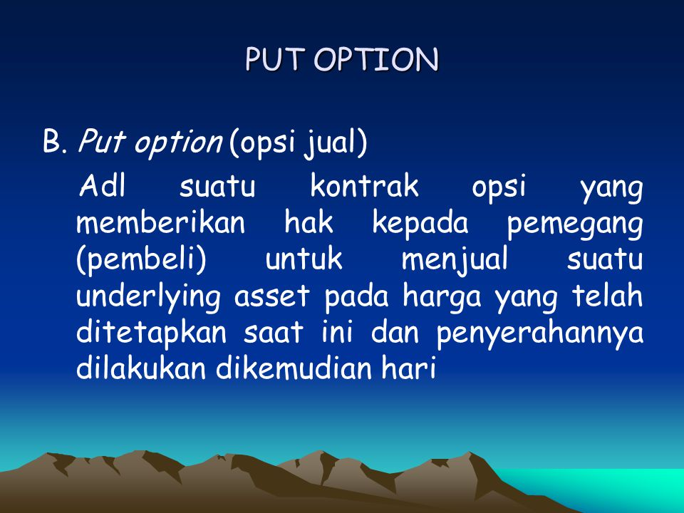 PUT OPTION B. Put option (opsi jual) Adl suatu kontrak opsi yang memberikan hak kepada pemegang (pembeli) untuk menjual suatu underlying asset pada ha