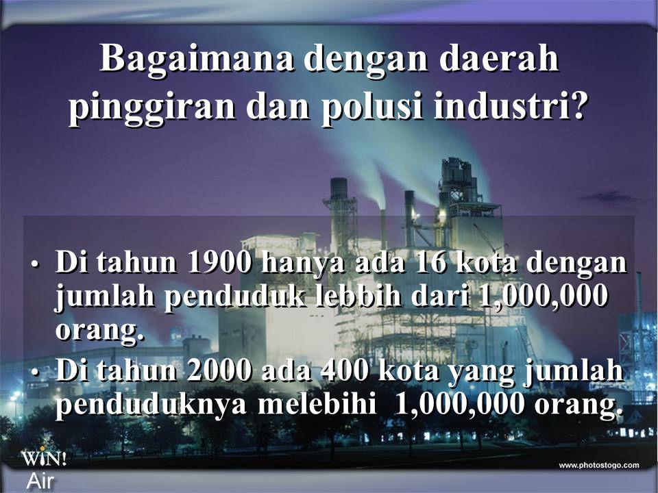 Bagaimana dengan daerah pinggiran dan polusi industri? • Di tahun 1900 hanya ada 16 kota dengan jumlah penduduk lebbih dari 1,000,000 orang. • Di tahu