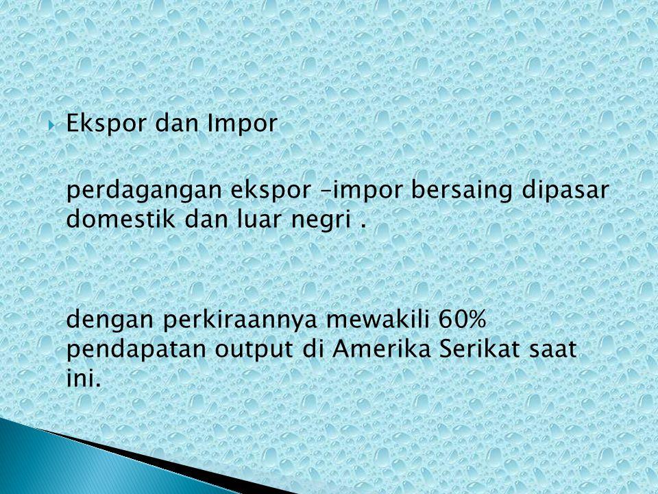  Ekspor dan Impor perdagangan ekspor –impor bersaing dipasar domestik dan luar negri.