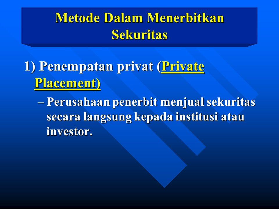 Metode Dalam Menerbitkan Sekuritas 1) Penempatan privat (Private Placement) –Perusahaan penerbit menjual sekuritas secara langsung kepada institusi at
