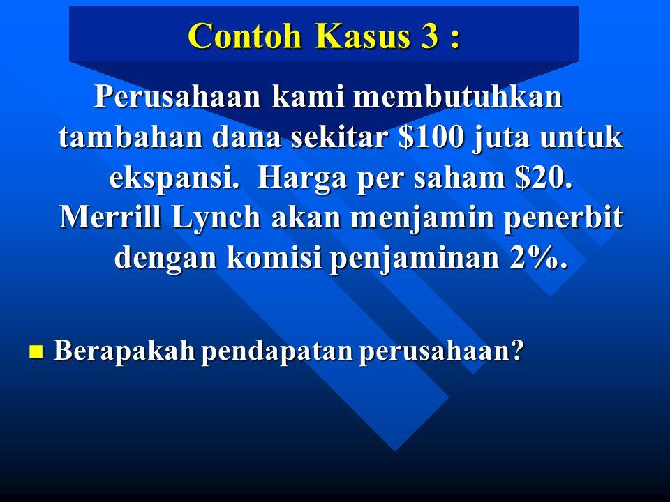 Contoh Kasus 3 : Perusahaan kami membutuhkan tambahan dana sekitar $100 juta untuk ekspansi. Harga per saham $20. Merrill Lynch akan menjamin penerbit