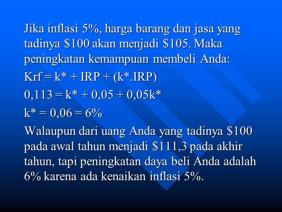 Jika inflasi 5%, harga barang dan jasa yang tadinya $100 akan menjadi $105. Maka peningkatan kemampuan membeli Anda: Krf = k* + IRP + (k*.IRP) 0,113 =