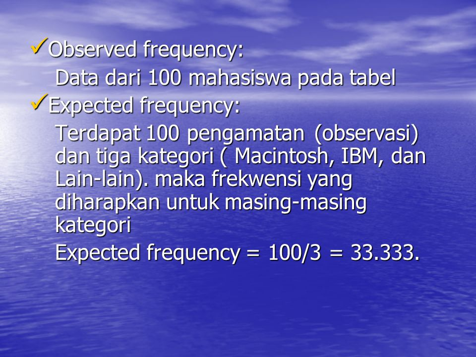  Observed frequency: Data dari 100 mahasiswa pada tabel  Expected frequency: Terdapat 100 pengamatan (observasi) dan tiga kategori ( Macintosh, IBM,