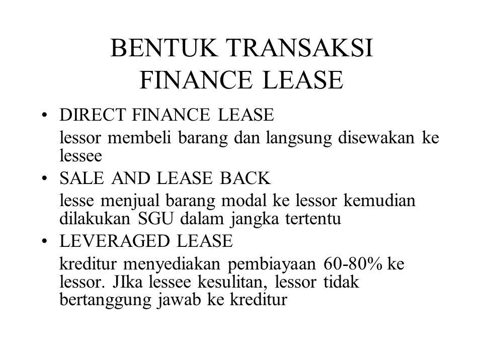 BENTUK TRANSAKSI FINANCE LEASE •DIRECT FINANCE LEASE lessor membeli barang dan langsung disewakan ke lessee •SALE AND LEASE BACK lesse menjual barang
