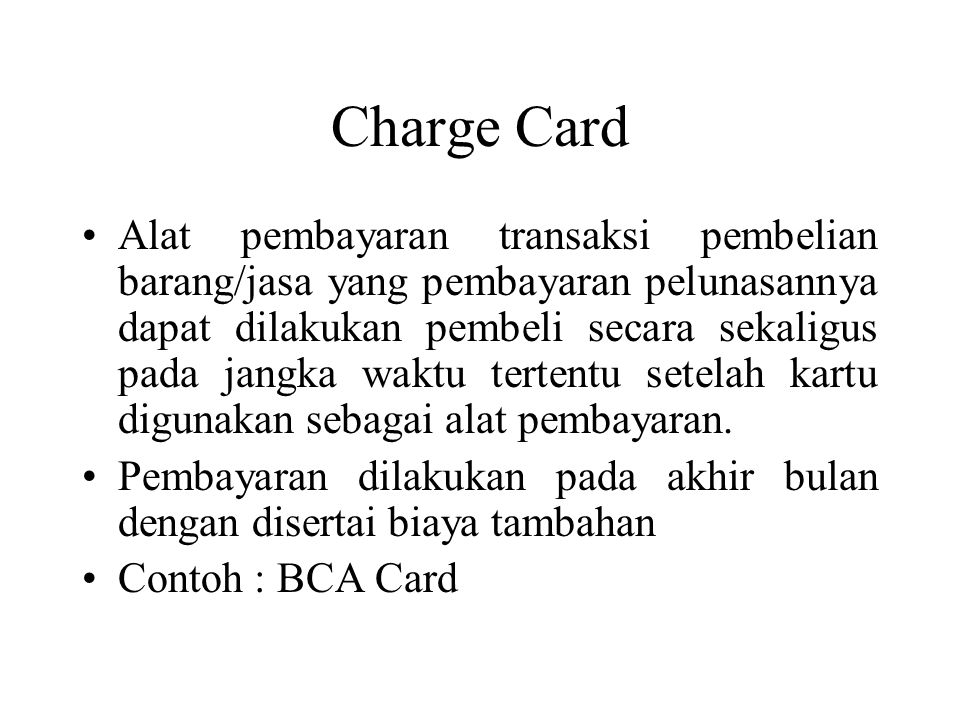 Charge Card •Alat pembayaran transaksi pembelian barang/jasa yang pembayaran pelunasannya dapat dilakukan pembeli secara sekaligus pada jangka waktu tertentu setelah kartu digunakan sebagai alat pembayaran.