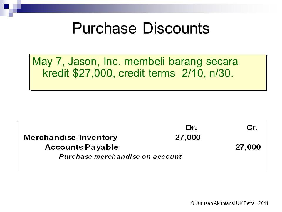 © Jurusan Akuntansi UK Petra - 2011 Purchase Discounts May 7, Jason, Inc. membeli barang secara kredit $27,000, credit terms 2/10, n/30.