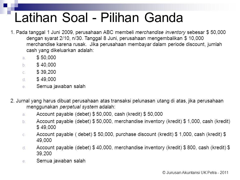 © Jurusan Akuntansi UK Petra - 2011 Latihan Soal - Pilihan Ganda 1. Pada tanggal 1 Juni 2009, perusahaan ABC membeli merchandise inventory sebesar $ 5