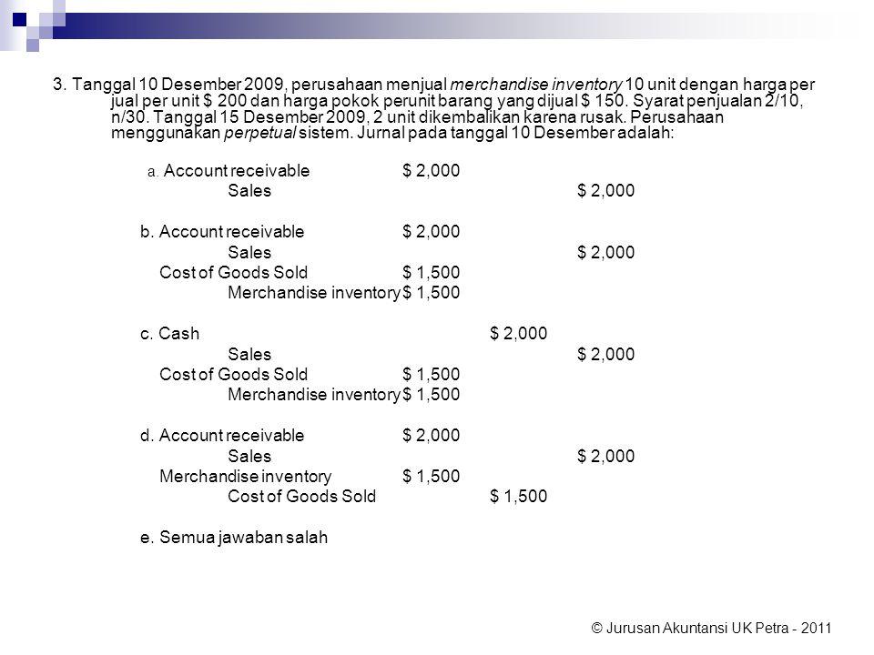 © Jurusan Akuntansi UK Petra - 2011 3. Tanggal 10 Desember 2009, perusahaan menjual merchandise inventory 10 unit dengan harga per jual per unit $ 200