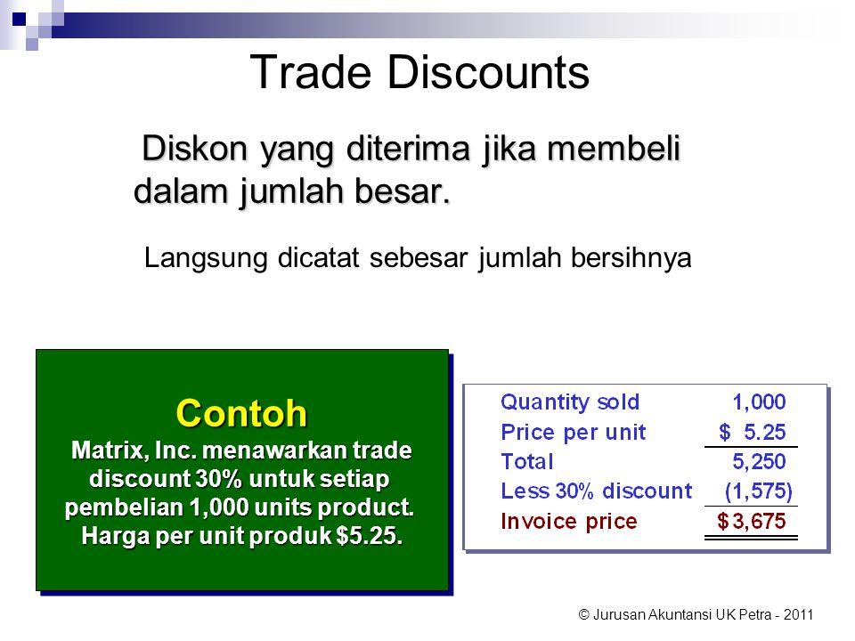 © Jurusan Akuntansi UK Petra - 2011 Trade Discounts Diskon yang diterima jika membeli dalam jumlah besar. Diskon yang diterima jika membeli dalam juml