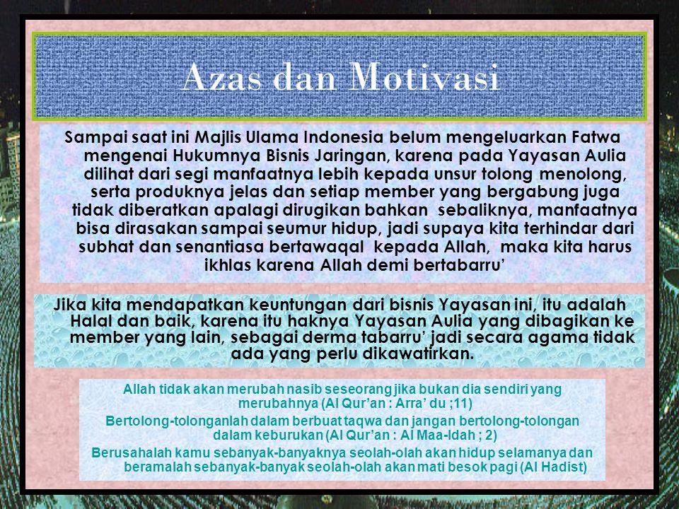 Azas dan Motivasi Jika kita mendapatkan keuntungan dari bisnis Yayasan ini, itu adalah Halal dan baik, karena itu haknya Yayasan Aulia yang dibagikan ke member yang lain, sebagai derma tabarru' jadi secara agama tidak ada yang perlu dikawatirkan.