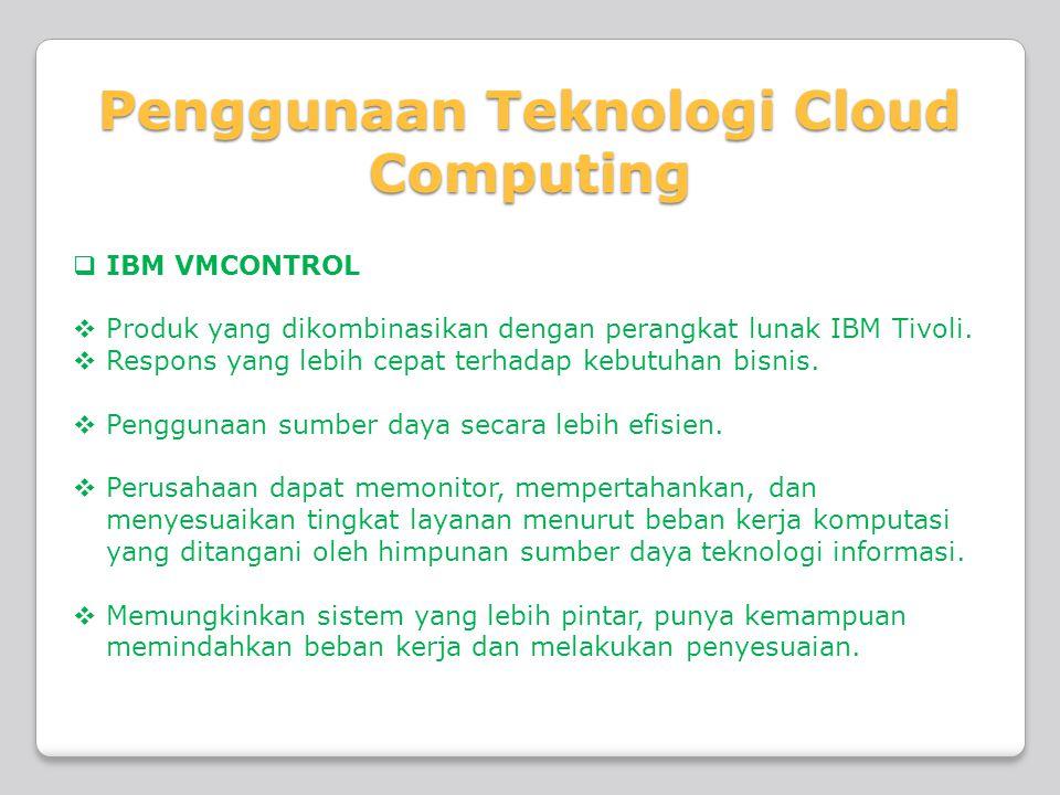 Penggunaan Teknologi Cloud Computing  IBM VMCONTROL  Produk yang dikombinasikan dengan perangkat lunak IBM Tivoli.  Respons yang lebih cepat terhad