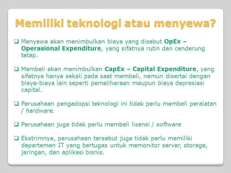 Memiliki teknologi atau menyewa?  Menyewa akan menimbulkan biaya yang disebut OpEx – Operasional Expenditure, yang sifatnya rutin dan cenderung tetap